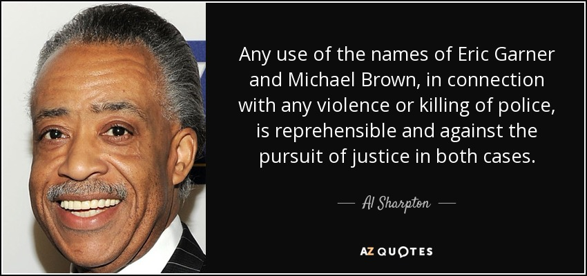 Any use of the names of Eric Garner and Michael Brown, in connection with any violence or killing of police, is reprehensible and against the pursuit of justice in both cases. - Al Sharpton