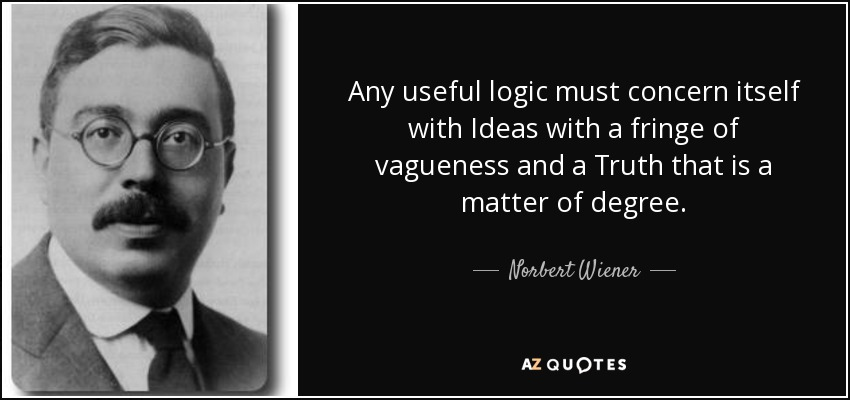 Any useful logic must concern itself with Ideas with a fringe of vagueness and a Truth that is a matter of degree. - Norbert Wiener