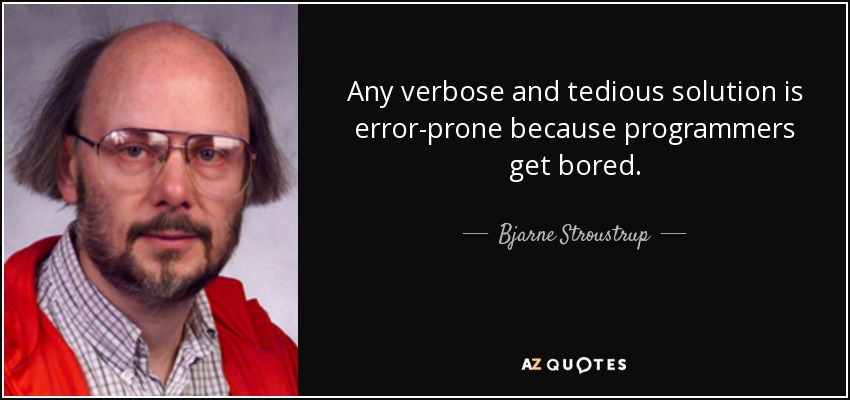 Any verbose and tedious solution is error-prone because programmers get bored. - Bjarne Stroustrup