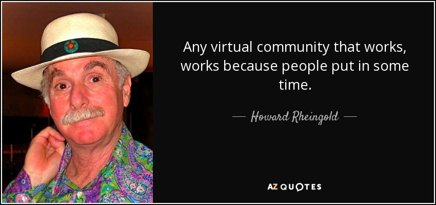 Any virtual community that works, works because people put in some time. - Howard Rheingold