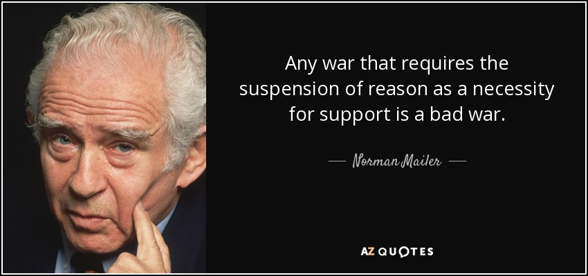 Any war that requires the suspension of reason as a necessity for support is a bad war. - Norman Mailer