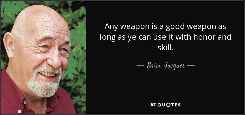 Any weapon is a good weapon as long as ye can use it with honor and skill. - Brian Jacques