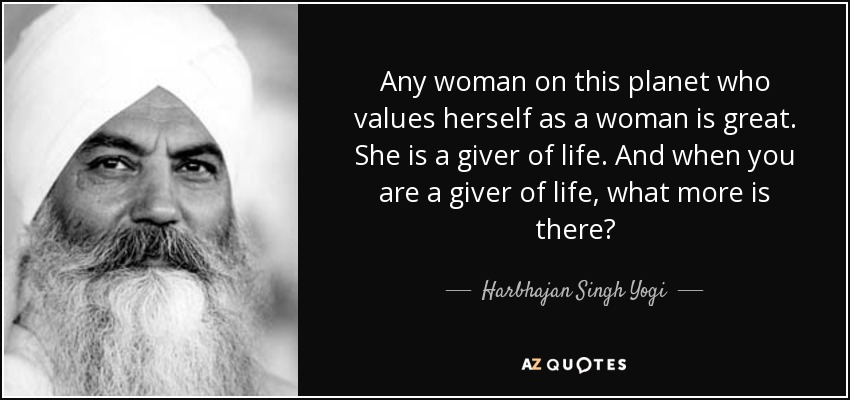 Any woman on this planet who values herself as a woman is great. She is a giver of life. And when you are a giver of life, what more is there? - Harbhajan Singh Yogi