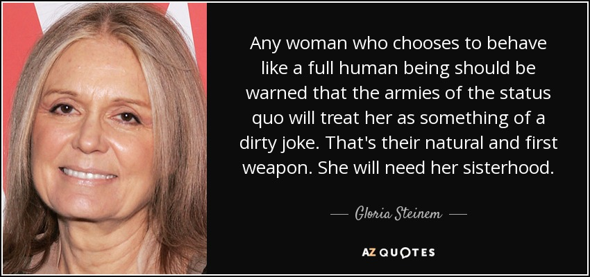 Any woman who chooses to behave like a full human being should be warned that the armies of the status quo will treat her as something of a dirty joke. That's their natural and first weapon. She will need her sisterhood. - Gloria Steinem