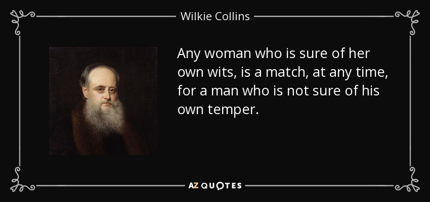 Any woman who is sure of her own wits, is a match, at any time, for a man who is not sure of his own temper. - Wilkie Collins
