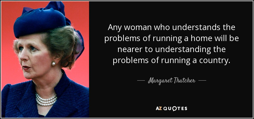 Any woman who understands the problems of running a home will be nearer to understanding the problems of running a country. - Margaret Thatcher