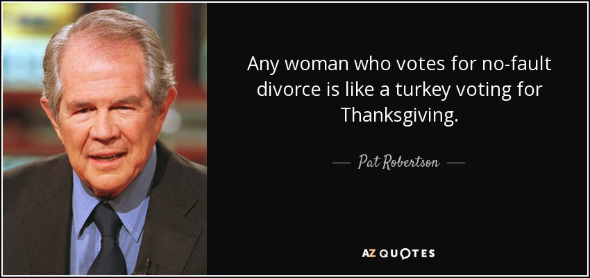 Any woman who votes for no-fault divorce is like a turkey voting for Thanksgiving. - Pat Robertson