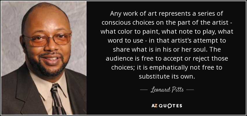 Any work of art represents a series of conscious choices on the part of the artist - what color to paint, what note to play, what word to use - in that artist's attempt to share what is in his or her soul. The audience is free to accept or reject those choices; it is emphatically not free to substitute its own. - Leonard Pitts
