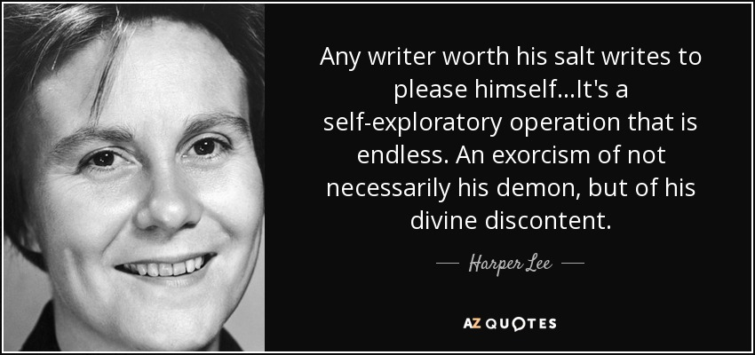 Any writer worth his salt writes to please himself...It's a self-exploratory operation that is endless. An exorcism of not necessarily his demon, but of his divine discontent. - Harper Lee