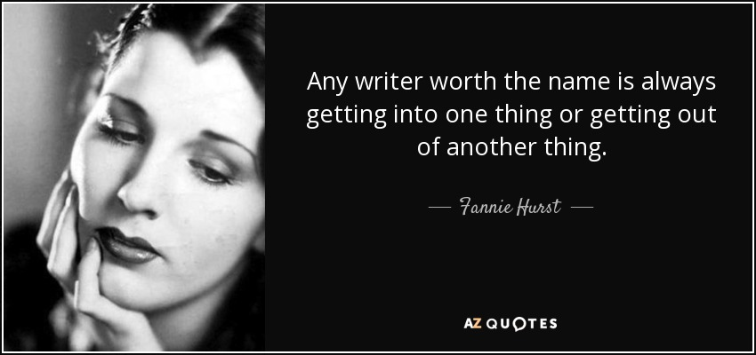 Any writer worth the name is always getting into one thing or getting out of another thing. - Fannie Hurst