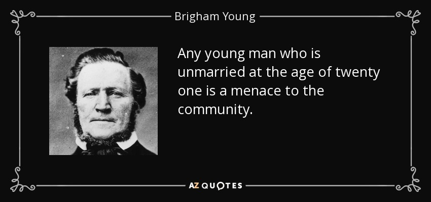 Any young man who is unmarried at the age of twenty one is a menace to the community. - Brigham Young