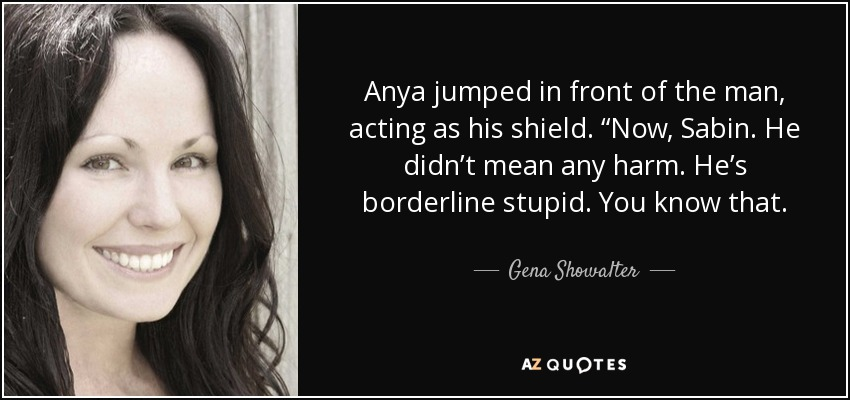 "Anya jumped in front of the man, acting as his shield. ""Now, Sabin. He didn't mean any harm. He's borderline stupid. You know that. - Gena Showalter"