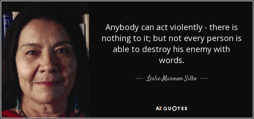 Anybody can act violently - there is nothing to it; but not every person is able to destroy his enemy with words. - Leslie Marmon Silko