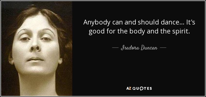 Anybody can and should dance... It's good for the body and the spirit. - Isadora Duncan