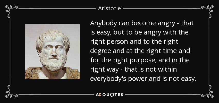 Anybody can become angry - that is easy, but to be angry with the right person and to the right degree and at the right time and for the right purpose, and in the right way - that is not within everybody's power and is not easy. - Aristotle