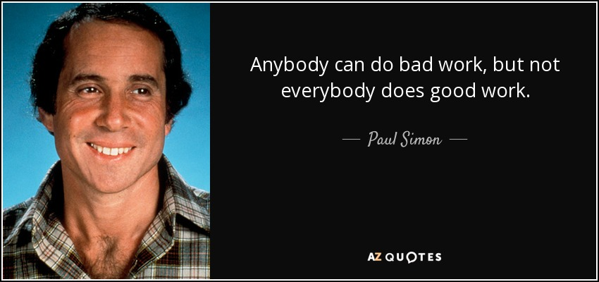 Anybody can do bad work, but not everybody does good work. - Paul Simon