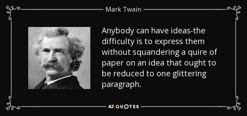 Anybody can have ideas-the difficulty is to express them without squandering a quire of paper on an idea that ought to be reduced to one glittering paragraph. - Mark Twain
