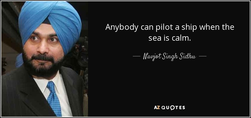 Anybody can pilot a ship when the sea is calm. - Navjot Singh Sidhu