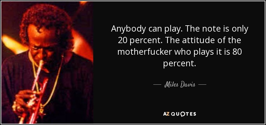 Anybody can play. The note is only 20 percent. The attitude of the motherfucker who plays it is 80 percent. - Miles Davis