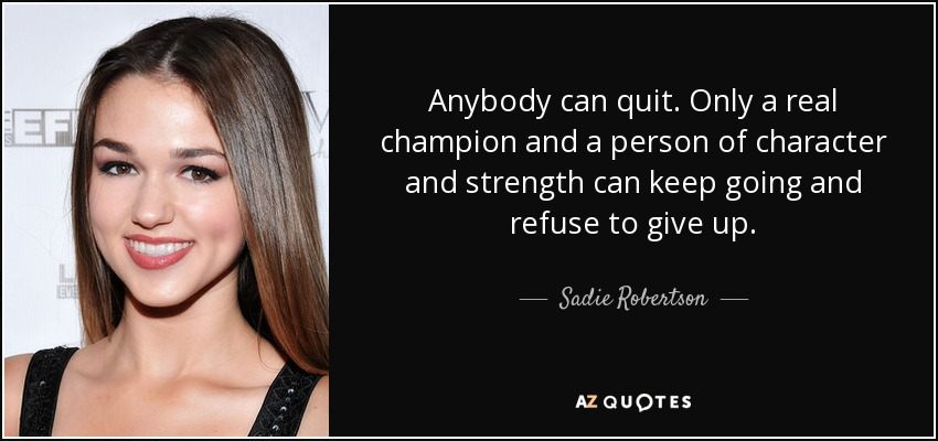 Anybody can quit. Only a real champion and a person of character and strength can keep going and refuse to give up. - Sadie Robertson