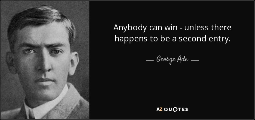 Anybody can win - unless there happens to be a second entry. - George Ade