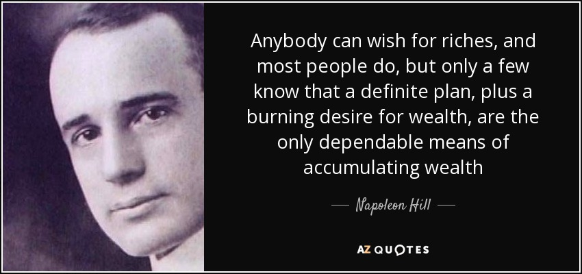 Anybody can wish for riches, and most people do, but only a few know that a definite plan, plus a burning desire for wealth, are the only dependable means of accumulating wealth - Napoleon Hill