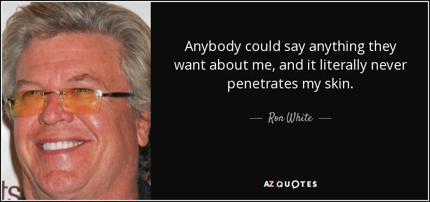 Anybody could say anything they want about me, and it literally never penetrates my skin. - Ron White