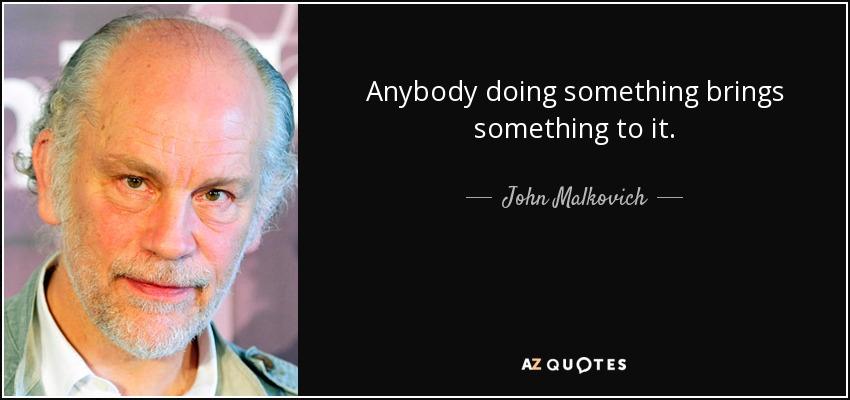 Anybody doing something brings something to it. - John Malkovich