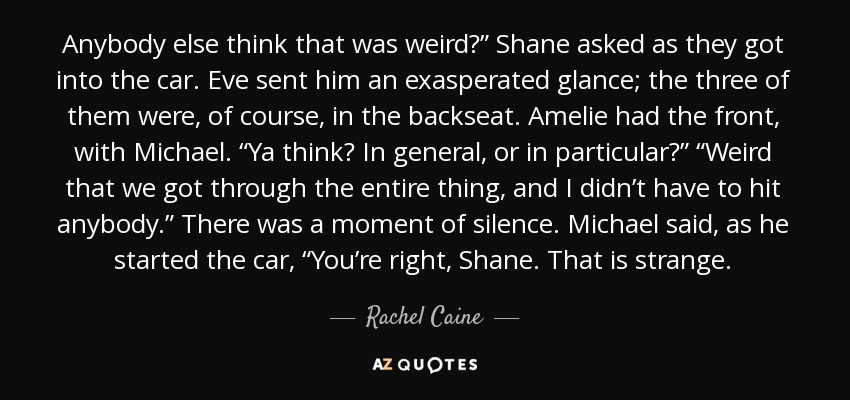 "Anybody else think that was weird?"" Shane asked as they got into the car. Eve sent him an exasperated glance; the three of them were, of course, in the backseat. Amelie had the front, with Michael. ""Ya think? In general, or in particular?"" ""Weird that we got through the entire thing, and I didn't have to hit anybody."" There was a moment of silence. Michael said, as he started the car, ""You're right, Shane. That is strange. - Rachel Caine"
