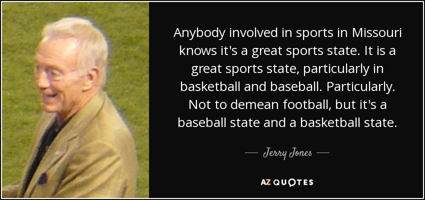 Anybody involved in sports in Missouri knows it's a great sports state. It is a great sports state, particularly in basketball and baseball. Particularly. Not to demean football, but it's a baseball state and a basketball state. - Jerry Jones