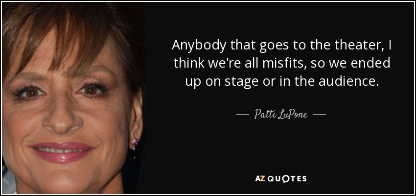 Anybody that goes to the theater, I think we're all misfits, so we ended up on stage or in the audience. - Patti LuPone