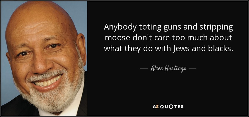 Anybody toting guns and stripping moose don't care too much about what they do with Jews and blacks. - Alcee Hastings