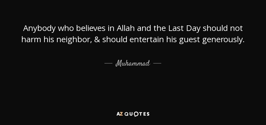 Anybody who believes in Allah and the Last Day should not harm his neighbor, & should entertain his guest generously. - Muhammad