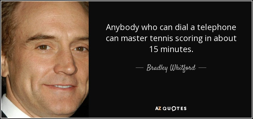 Anybody who can dial a telephone can master tennis scoring in about 15 minutes. - Bradley Whitford