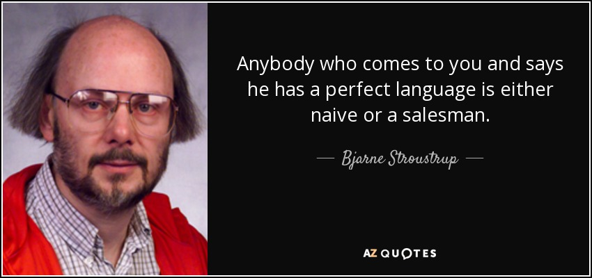 Anybody who comes to you and says he has a perfect language is either naive or a salesman. - Bjarne Stroustrup