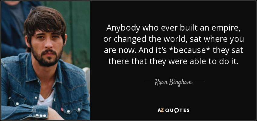 Anybody who ever built an empire, or changed the world, sat where you are now. And it's *because* they sat there that they were able to do it. - Ryan Bingham