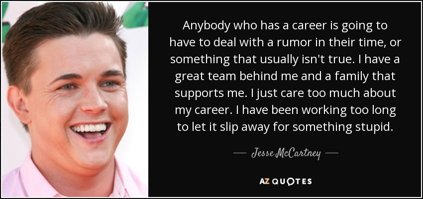 Anybody who has a career is going to have to deal with a rumor in their time, or something that usually isn't true. I have a great team behind me and a family that supports me. I just care too much about my career. I have been working too long to let it slip away for something stupid. - Jesse McCartney