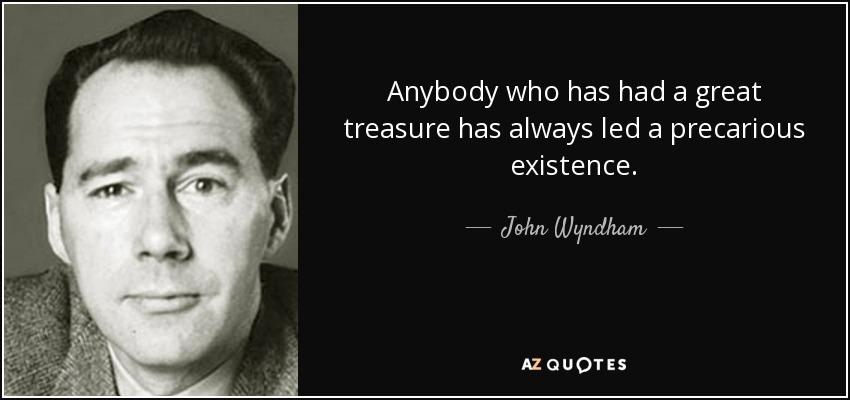 Anybody who has had a great treasure has always led a precarious existence. - John Wyndham
