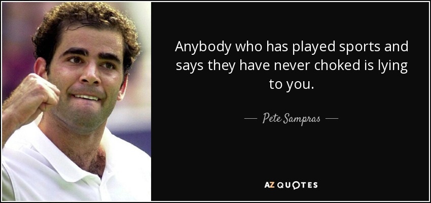 Anybody who has played sports and says they have never choked is lying to you. - Pete Sampras