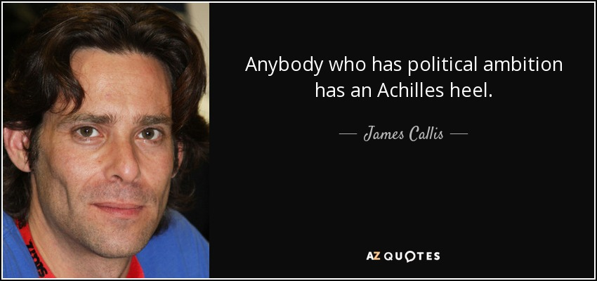 Anybody who has political ambition has an Achilles heel. - James Callis