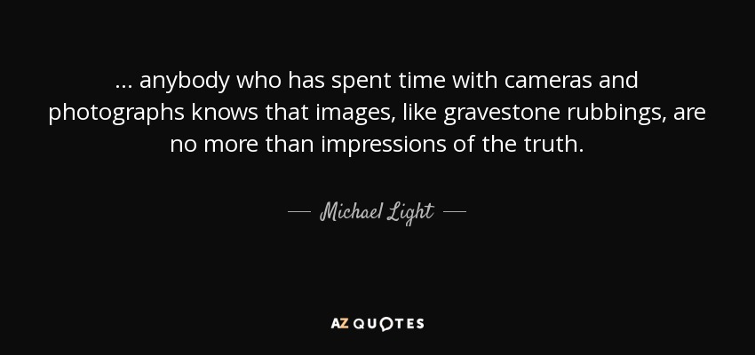 ... anybody who has spent time with cameras and photographs knows that images, like gravestone rubbings, are no more than impressions of the truth. - Michael Light
