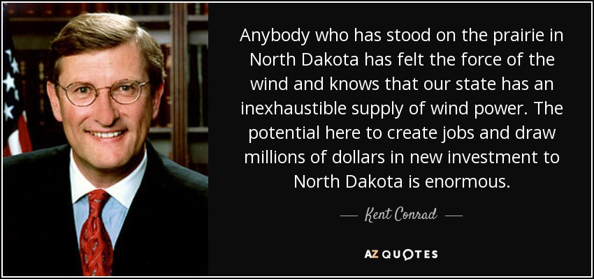 Anybody who has stood on the prairie in North Dakota has felt the force of the wind and knows that our state has an inexhaustible supply of wind power. The potential here to create jobs and draw millions of dollars in new investment to North Dakota is enormous. - Kent Conrad