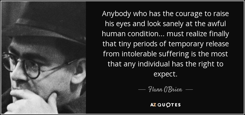 Anybody who has the courage to raise his eyes and look sanely at the awful human condition ... must realize finally that tiny periods of temporary release from intolerable suffering is the most that any individual has the right to expect. - Flann O'Brien
