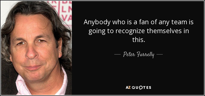 Anybody who is a fan of any team is going to recognize themselves in this. - Peter Farrelly