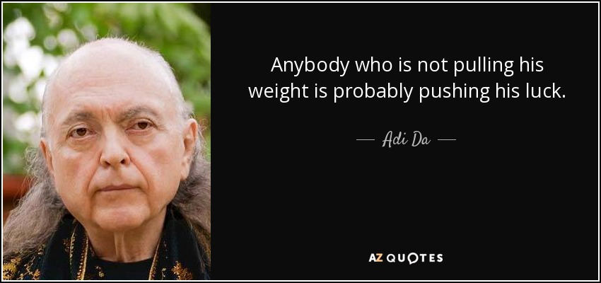 Anybody who is not pulling his weight is probably pushing his luck. - Adi Da