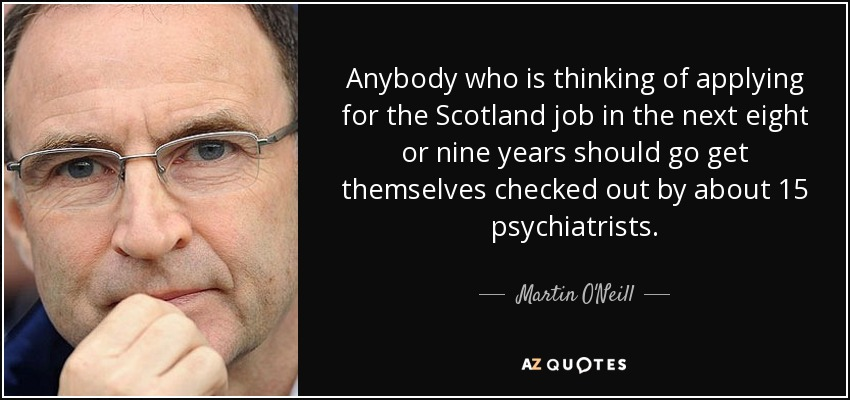 Anybody who is thinking of applying for the Scotland job in the next eight or nine years should go get themselves checked out by about 15 psychiatrists. - Martin O'Neill
