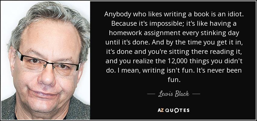 Anybody who likes writing a book is an idiot. Because it's impossible; it's like having a homework assignment every stinking day until it's done. And by the time you get it in, it's done and you're sitting there reading it, and you realize the 12,000 things you didn't do. I mean, writing isn't fun. It's never been fun. - Lewis Black