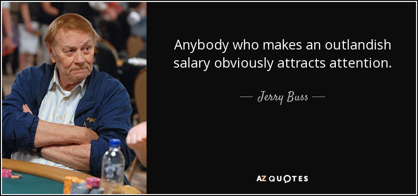Anybody who makes an outlandish salary obviously attracts attention. - Jerry Buss
