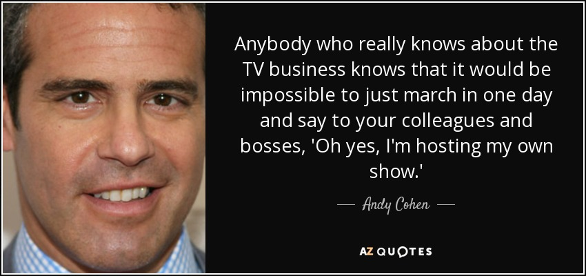 Anybody who really knows about the TV business knows that it would be impossible to just march in one day and say to your colleagues and bosses, 'Oh yes, I'm hosting my own show.' - Andy Cohen