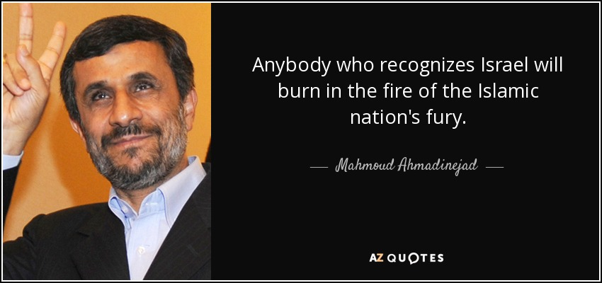 Anybody who recognizes Israel will burn in the fire of the Islamic nation's fury. - Mahmoud Ahmadinejad